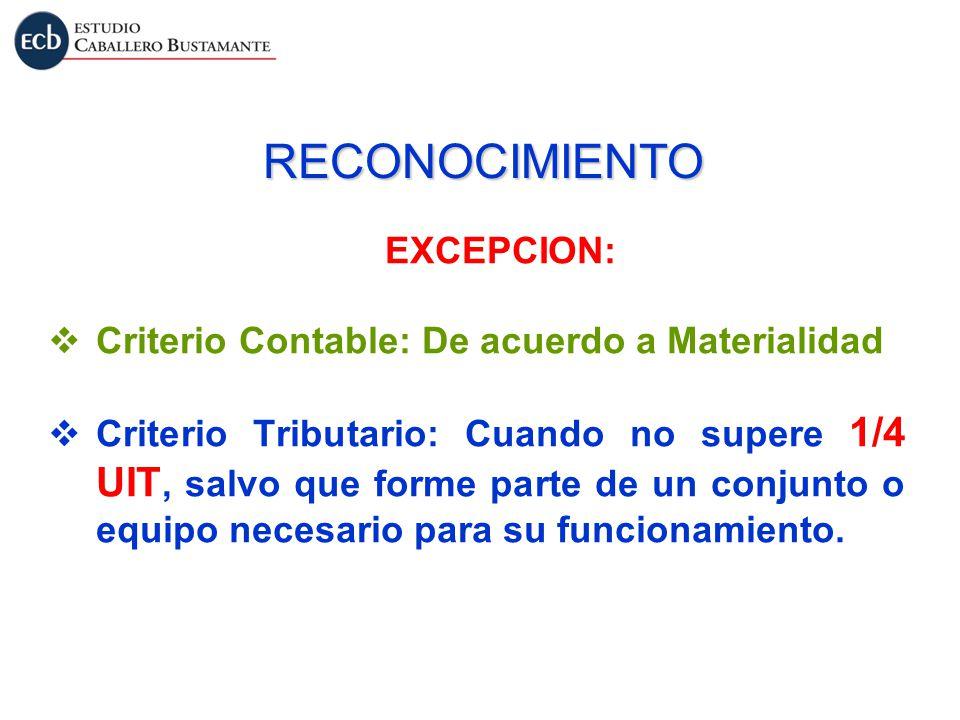 RECONOCIMIENTO EXCEPCION: Criterio Contable: De acuerdo a Materialidad Criterio Tributario: Cuando no supere 1/4 UIT, salvo que forme parte de un conj