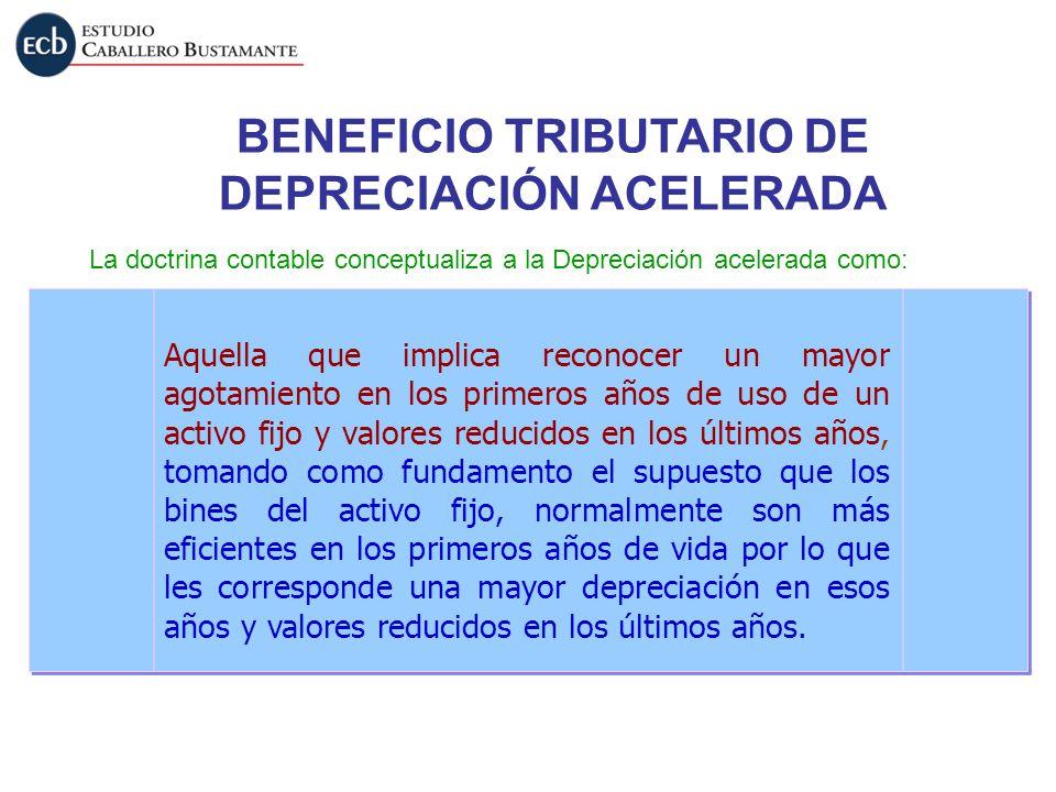 BENEFICIO TRIBUTARIO DE DEPRECIACIÓN ACELERADA La doctrina contable conceptualiza a la Depreciación acelerada como: Aquella que implica reconocer un m