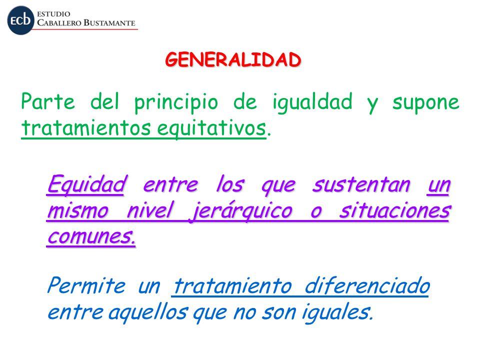 GENERALIDAD Parte del principio de igualdad y supone tratamientos equitativos. Equidad entre los que sustentan un mismo nivel jerárquico o situaciones