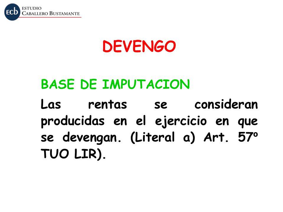 DEVENGO BASE DE IMPUTACION Las rentas se consideran producidas en el ejercicio en que se devengan. (Literal a) Art. 57 º TUO LIR).