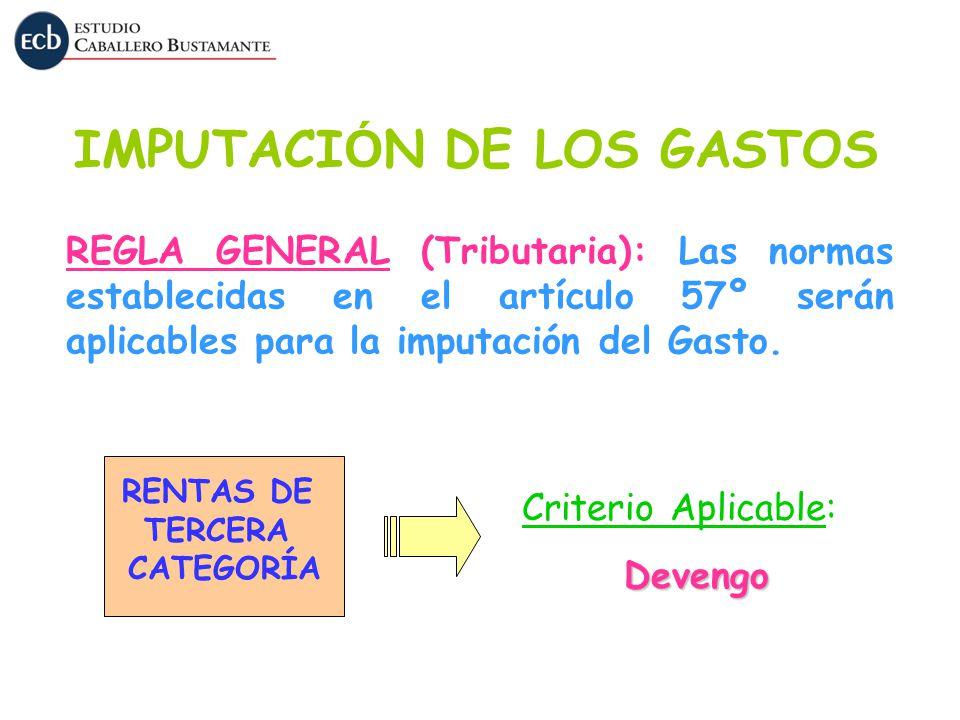 IMPUTACI Ó N DE LOS GASTOS REGLA GENERAL (Tributaria): Las normas establecidas en el artículo 57º serán aplicables para la imputación del Gasto. RENTA