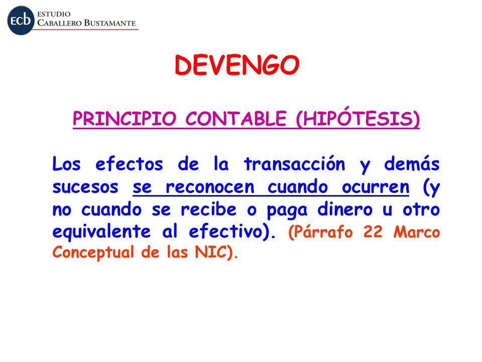 DEVENGO PRINCIPIO CONTABLE (HIPÓTESIS) Los efectos de la transacción y demás sucesos se reconocen cuando ocurren (y no cuando se recibe o paga dinero