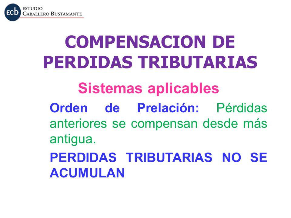 COMPENSACION DE PERDIDAS TRIBUTARIAS Sistemas aplicables Orden de Prelación: Pérdidas anteriores se compensan desde más antigua. PERDIDAS TRIBUTARIAS