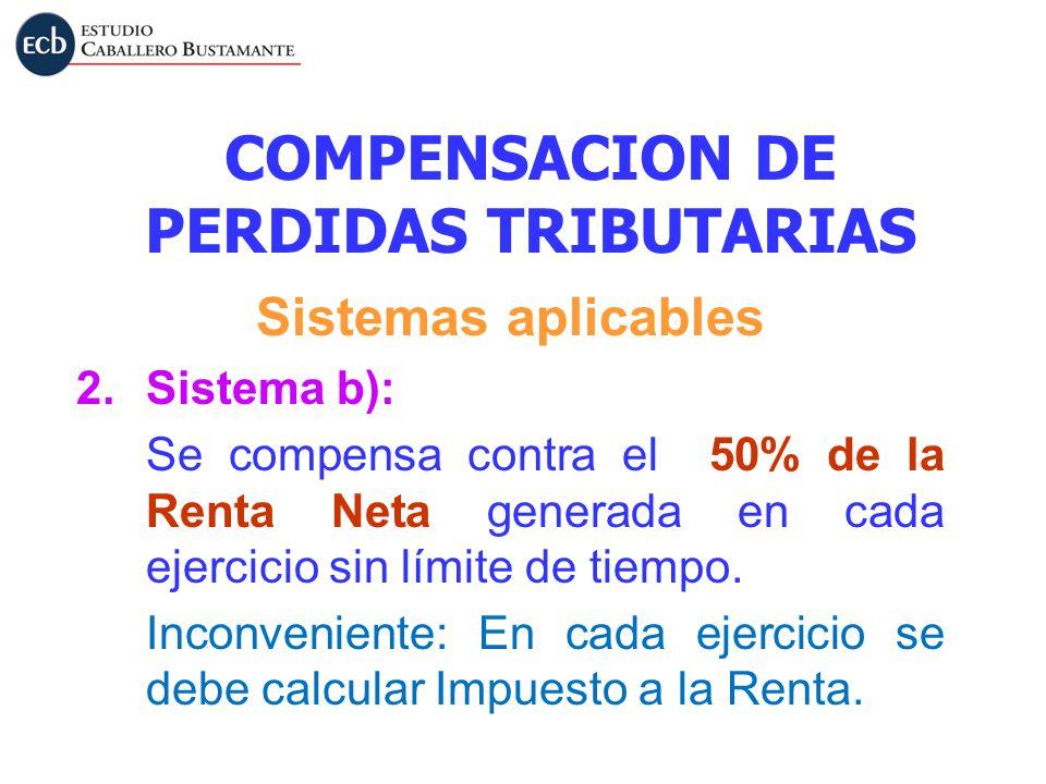 COMPENSACION DE PERDIDAS TRIBUTARIAS Sistemas aplicables 2.Sistema b): Se compensa contra el 50% de la Renta Neta generada en cada ejercicio sin límit