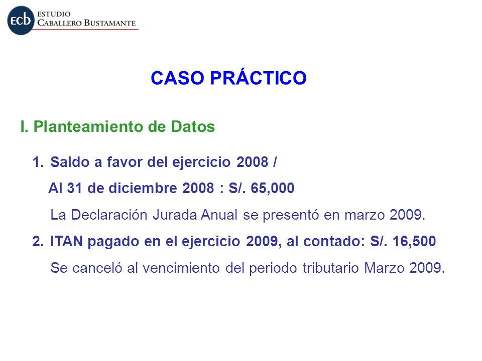 I. Planteamiento de Datos CASO PRÁCTICO 1.Saldo a favor del ejercicio 2008 / Al 31 de diciembre 2008 : S/. 65,000 La Declaración Jurada Anual se prese