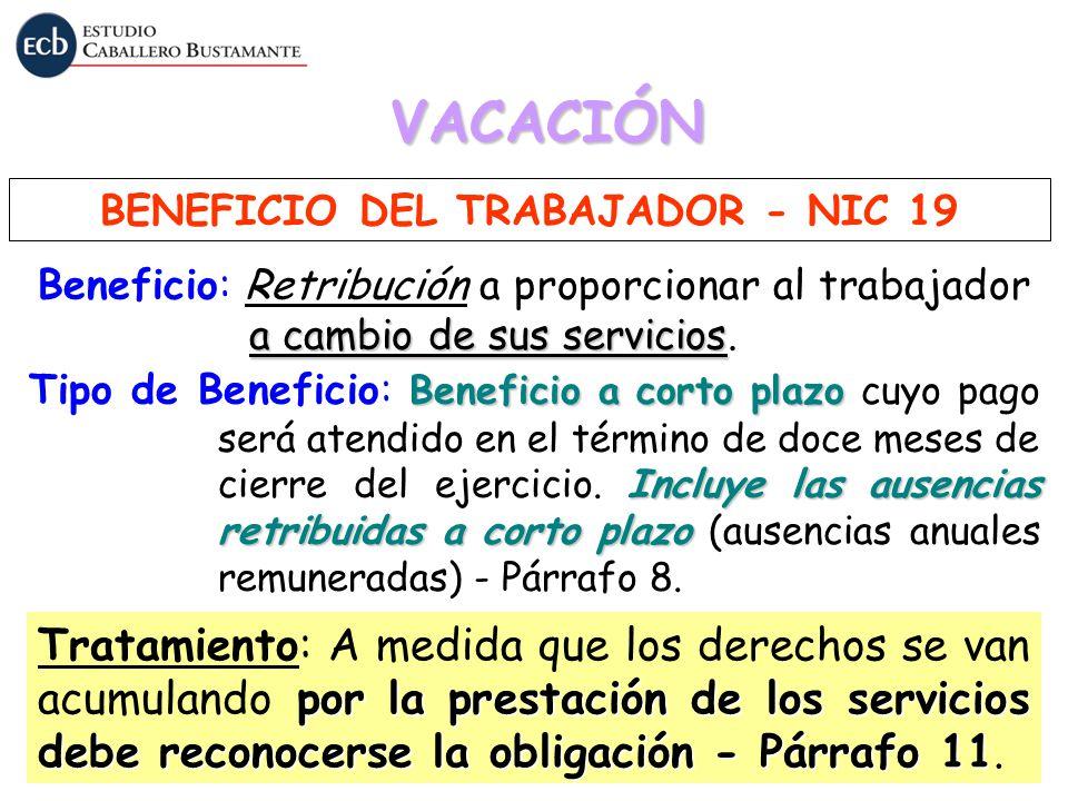 VACACIÓN BENEFICIO DEL TRABAJADOR - NIC 19 a cambio de sus servicios Beneficio: Retribución a proporcionar al trabajador a cambio de sus servicios. Be