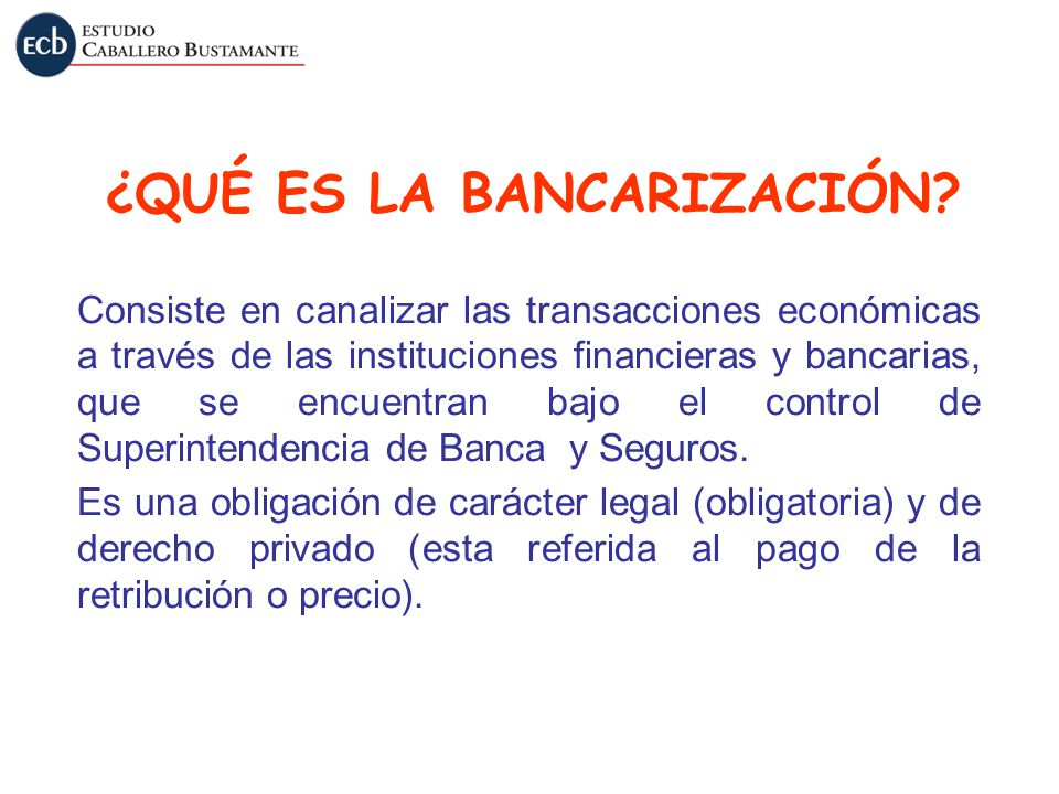 ¿QUÉ ES LA BANCARIZACIÓN? Consiste en canalizar las transacciones económicas a través de las instituciones financieras y bancarias, que se encuentran