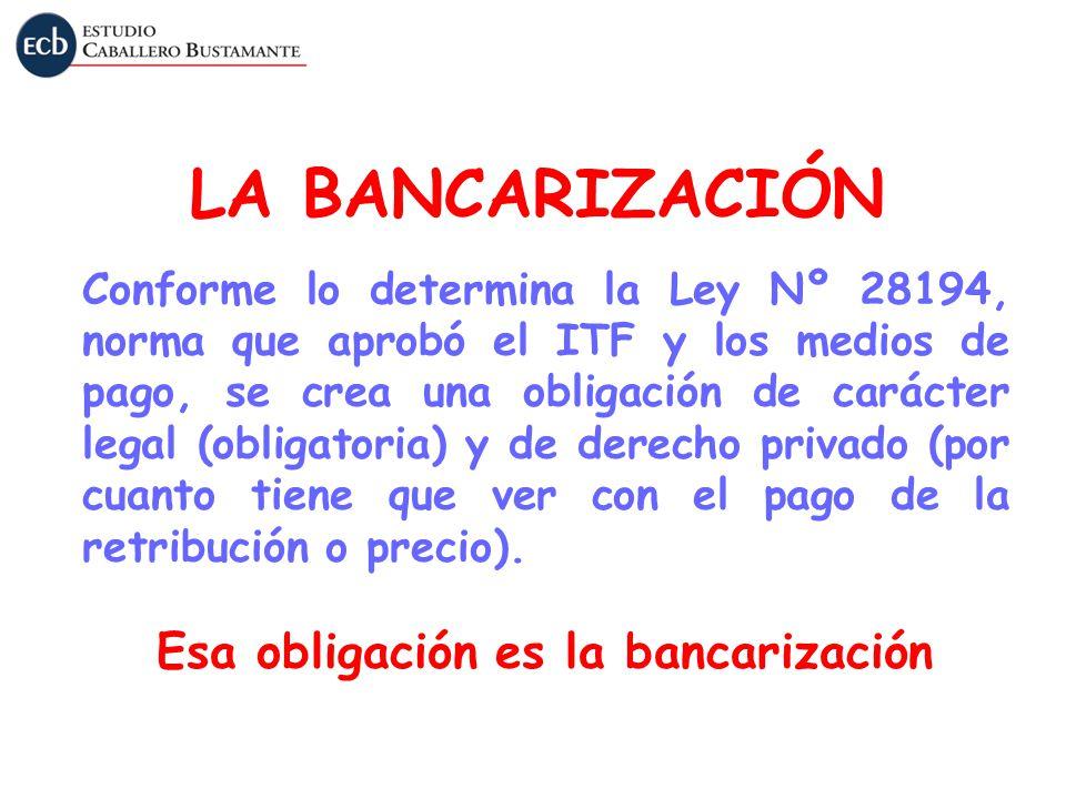 LA BANCARIZACIÓN Conforme lo determina la Ley Nº 28194, norma que aprobó el ITF y los medios de pago, se crea una obligación de carácter legal (obliga