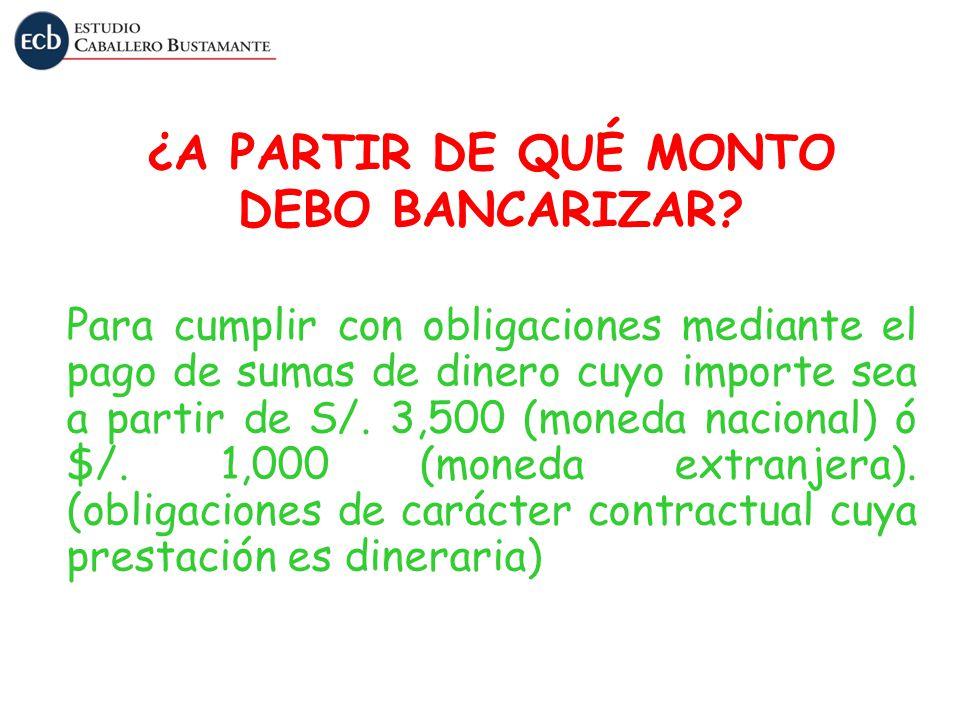 ¿A PARTIR DE QUÉ MONTO DEBO BANCARIZAR? Para cumplir con obligaciones mediante el pago de sumas de dinero cuyo importe sea a partir de S/. 3,500 (mone