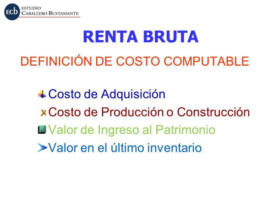 RENTA BRUTA DEFINICIÓN DE COSTO COMPUTABLE Costo de Adquisición Costo de Producción o Construcción Valor de Ingreso al Patrimonio Valor en el último i
