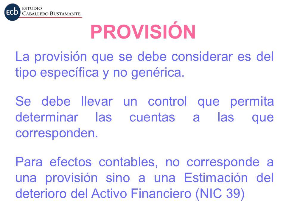 PROVISIÓN La provisión que se debe considerar es del tipo específica y no genérica. Se debe llevar un control que permita determinar las cuentas a las