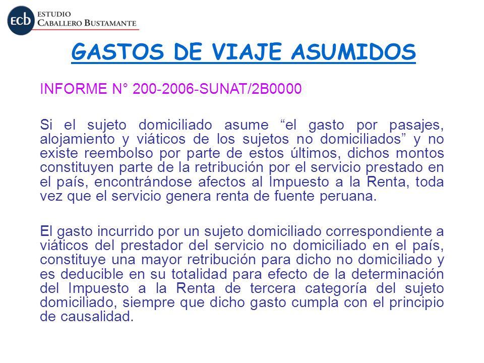 GASTOS DE VIAJE ASUMIDOS INFORME N° 200-2006-SUNAT/2B0000 Si el sujeto domiciliado asume el gasto por pasajes, alojamiento y viáticos de los sujetos n