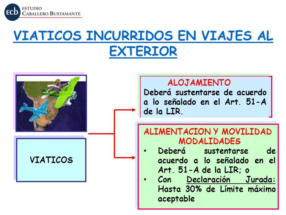 VIATICOS INCURRIDOS EN VIAJES AL EXTERIOR VIATICOS ALOJAMIENTO Deberá sustentarse de acuerdo a lo señalado en el Art. 51-A de la LIR. ALIMENTACION Y M