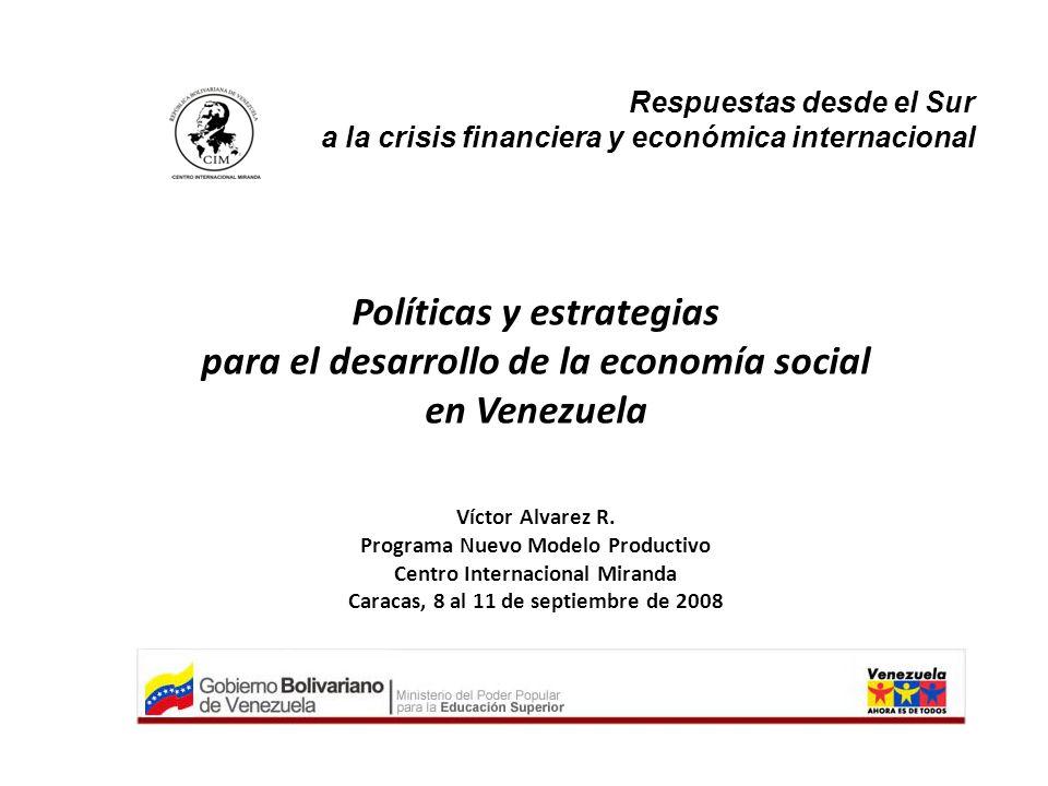 Respuestas desde el Sur a la crisis financiera y económica internacional Políticas y estrategias para el desarrollo de la economía social en Venezuela Víctor Alvarez R.