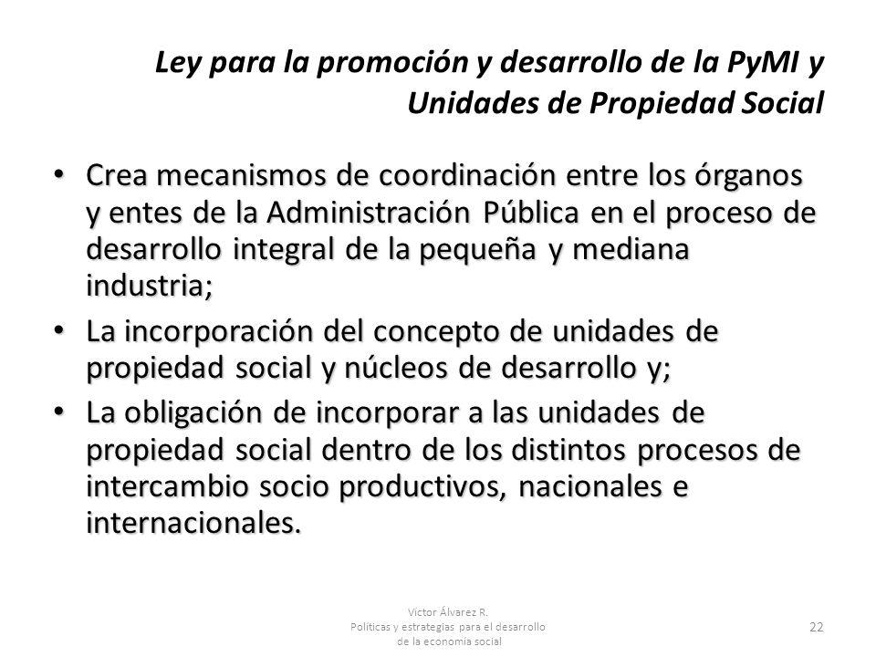 Víctor Álvarez R. Políticas y estrategias para el desarrollo de la economía social 22 Ley para la promoción y desarrollo de la PyMI y Unidades de Prop