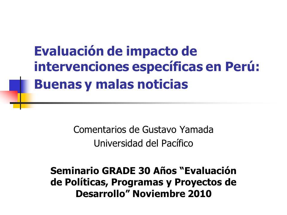 Evaluación de impacto de intervenciones específicas en Perú: Buenas y malas noticias Comentarios de Gustavo Yamada Universidad del Pacífico Seminario GRADE 30 Años Evaluación de Políticas, Programas y Proyectos de Desarrollo Noviembre 2010