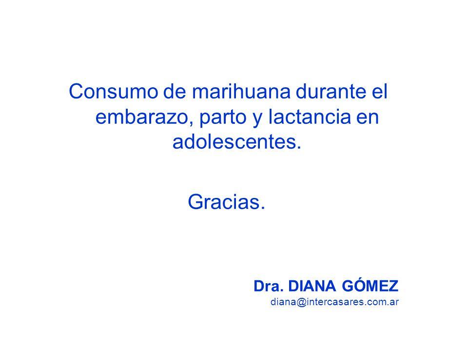 Consumo de marihuana durante el embarazo, parto y lactancia en adolescentes. Dra. DIANA GÓMEZ diana@intercasares.com.ar Gracias.