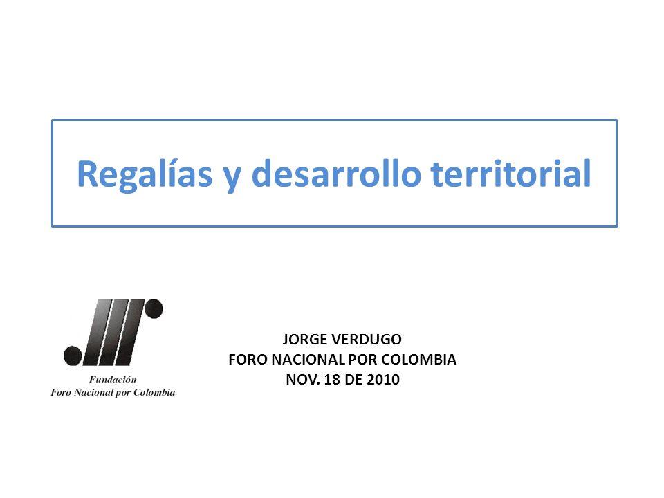 Regalías y desarrollo territorial JORGE VERDUGO FORO NACIONAL POR COLOMBIA NOV. 18 DE 2010