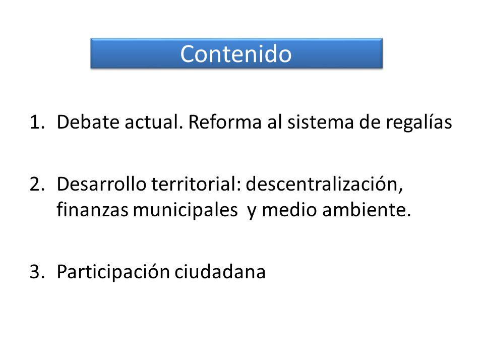 Contenido 1.Debate actual. Reforma al sistema de regalías 2.Desarrollo territorial: descentralización, finanzas municipales y medio ambiente. 3.Partic