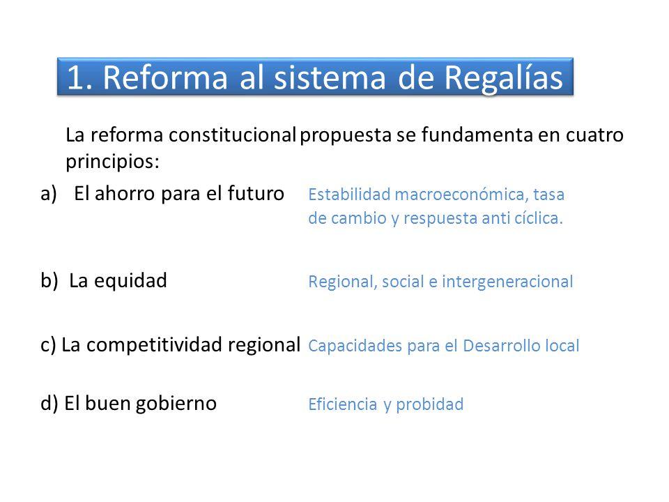 1. Reforma al sistema de Regalías La reforma constitucional propuesta se fundamenta en cuatro principios: a)El ahorro para el futuro Estabilidad macro