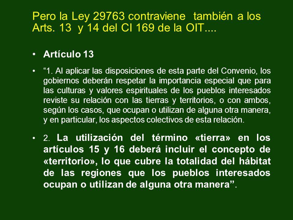 Pero la Ley 29763 contraviene también a los Arts. 13 y 14 del CI 169 de la OIT.... Artículo 13 1. Al aplicar las disposiciones de esta parte del Conve