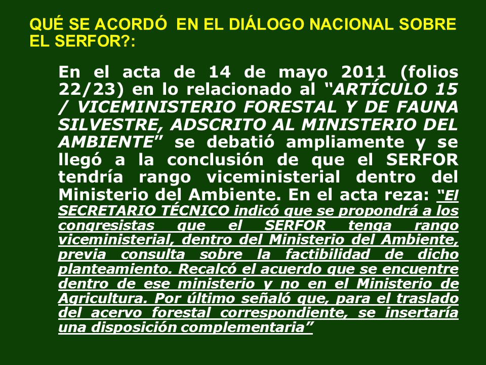 QUÉ SE ACORDÓ EN EL DIÁLOGO NACIONAL SOBRE EL SERFOR?: En el acta de 14 de mayo 2011 (folios 22/23) en lo relacionado al ARTÍCULO 15 / VICEMINISTERIO