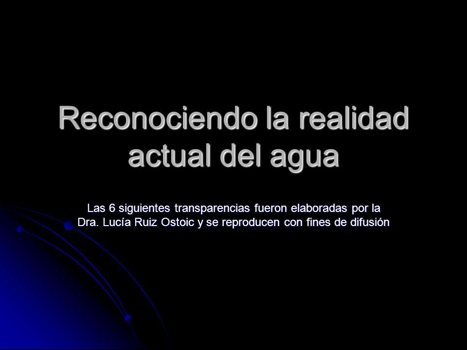 Reconociendo la realidad actual del agua Las 6 siguientes transparencias fueron elaboradas por la Dra. Lucía Ruiz Ostoic y se reproducen con fines de