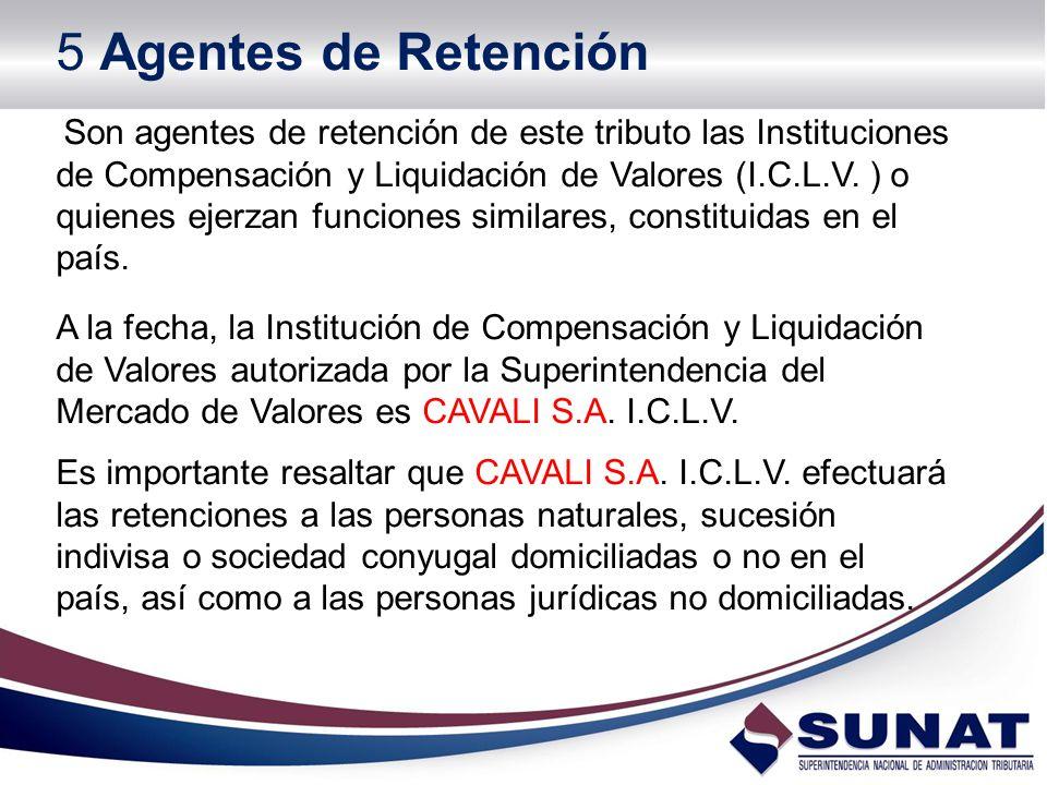 5 Agentes de Retención Son agentes de retención de este tributo las Instituciones de Compensación y Liquidación de Valores (I.C.L.V. ) o quienes ejerz