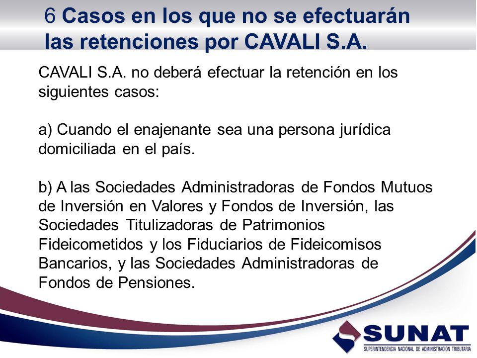 CAVALI S.A. no deberá efectuar la retención en los siguientes casos: a) Cuando el enajenante sea una persona jurídica domiciliada en el país. b) A las