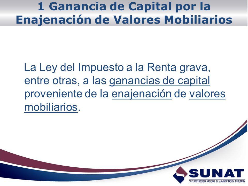 1 Ganancia de Capital por la Enajenación de Valores Mobiliarios La Ley del Impuesto a la Renta grava, entre otras, a las ganancias de capital provenie
