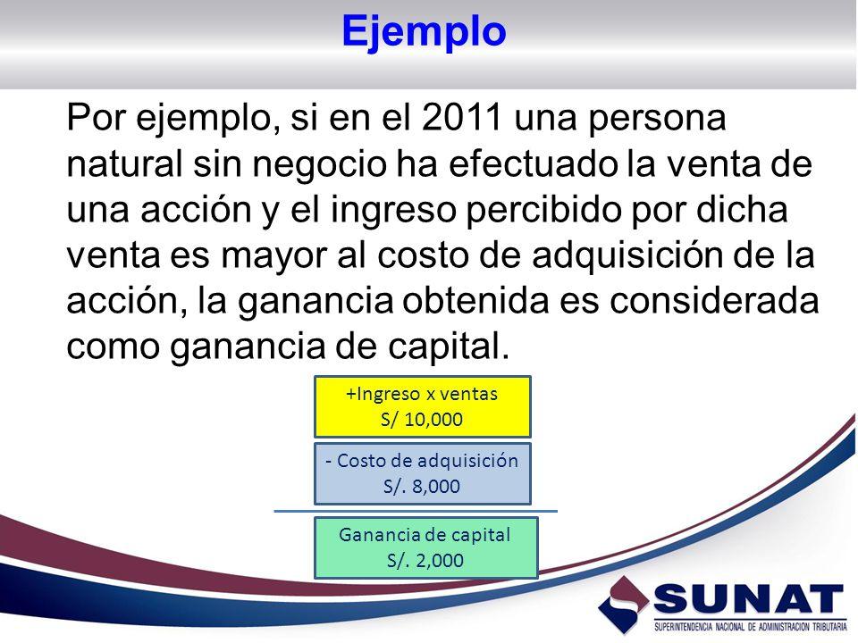 Ejemplo Por ejemplo, si en el 2011 una persona natural sin negocio ha efectuado la venta de una acción y el ingreso percibido por dicha venta es mayor