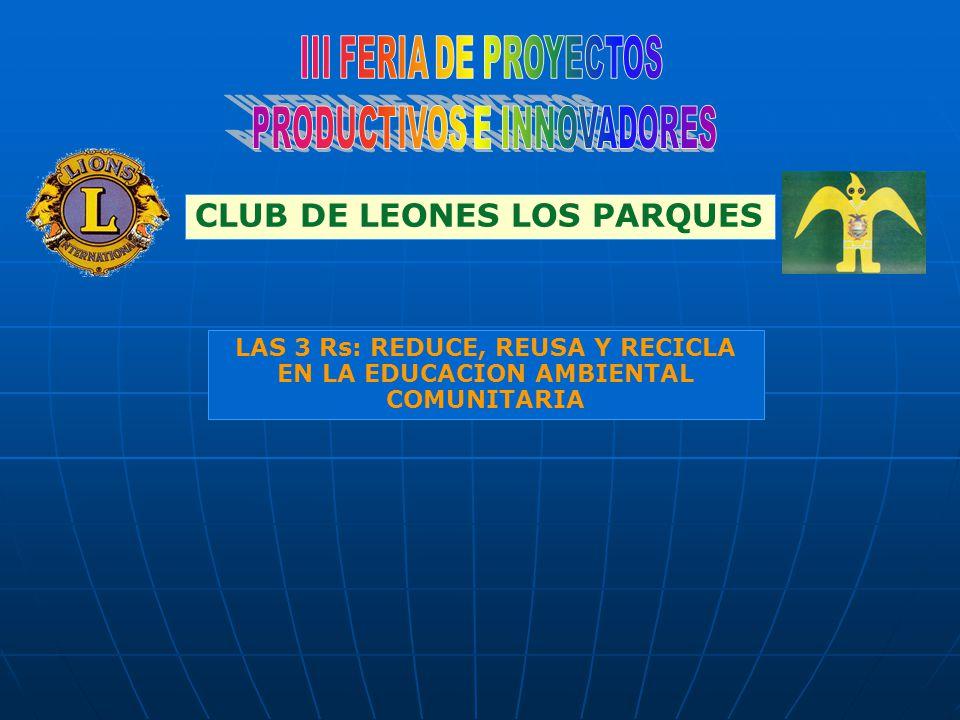 LAS 3 Rs: REDUCE, REUSA Y RECICLA EN LA EDUCACION AMBIENTAL COMUNITARIA CLUB DE LEONES LOS PARQUES