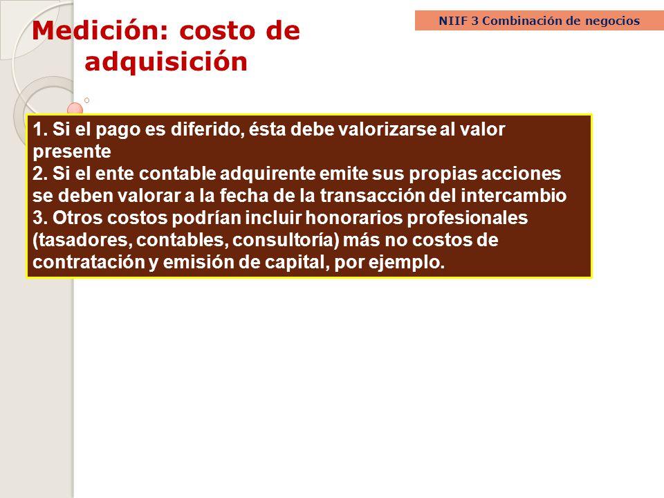 Medición: costo de adquisición NIIF 3 Combinación de negocios 1. Si el pago es diferido, ésta debe valorizarse al valor presente 2. Si el ente contabl