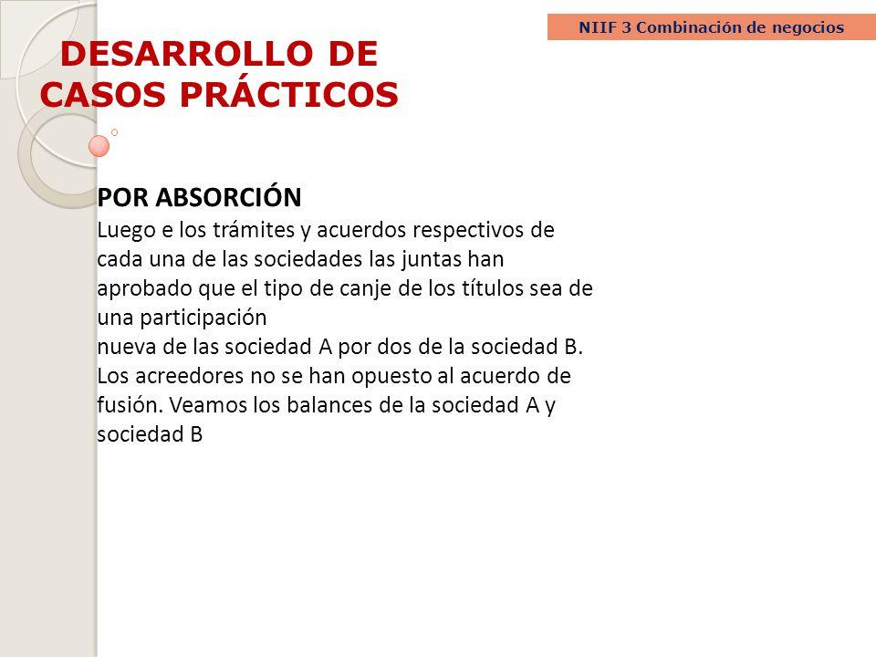 DESARROLLO DE CASOS PRÁCTICOS NIIF 3 Combinación de negocios POR ABSORCIÓN Luego e los trámites y acuerdos respectivos de cada una de las sociedades l
