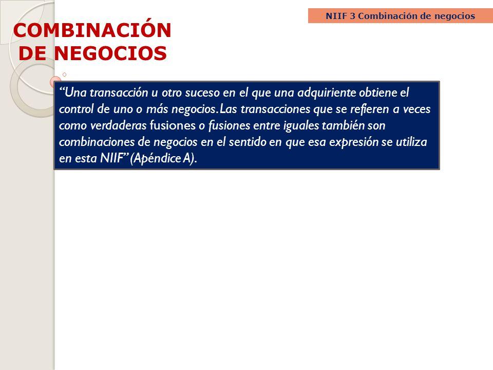 COMBINACIÓN DE NEGOCIOS NIIF 3 Combinación de negocios Una transacción u otro suceso en el que una adquiriente obtiene el control de uno o más negocio