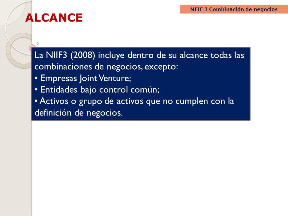 ALCANCE NIIF 3 Combinación de negocios La NIIF3 (2008) incluye dentro de su alcance todas las combinaciones de negocios, excepto: Empresas Joint Ventu