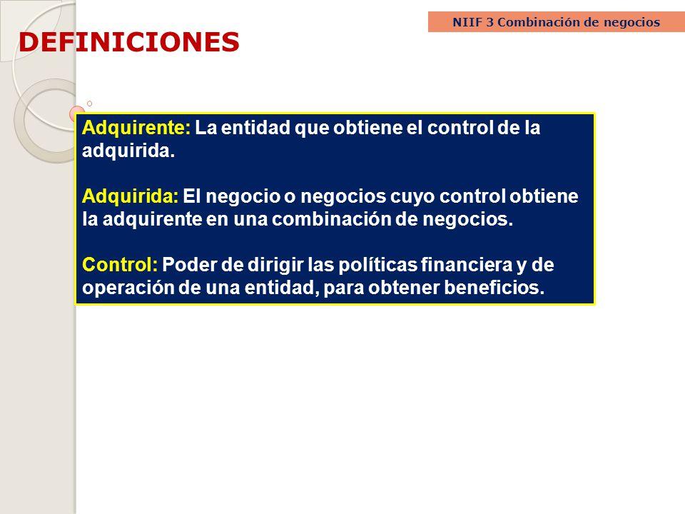 DEFINICIONES NIIF 3 Combinación de negocios Adquirente: La entidad que obtiene el control de la adquirida. Adquirida: El negocio o negocios cuyo contr