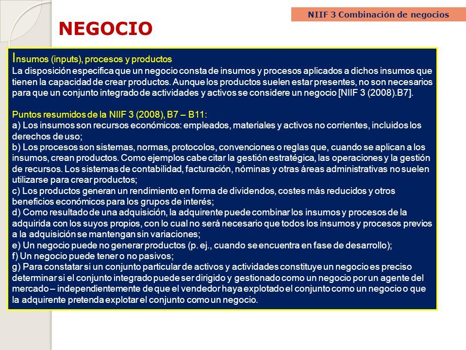 NEGOCIO NIIF 3 Combinación de negocios I nsumos (inputs), procesos y productos La disposición especifica que un negocio consta de insumos y procesos a