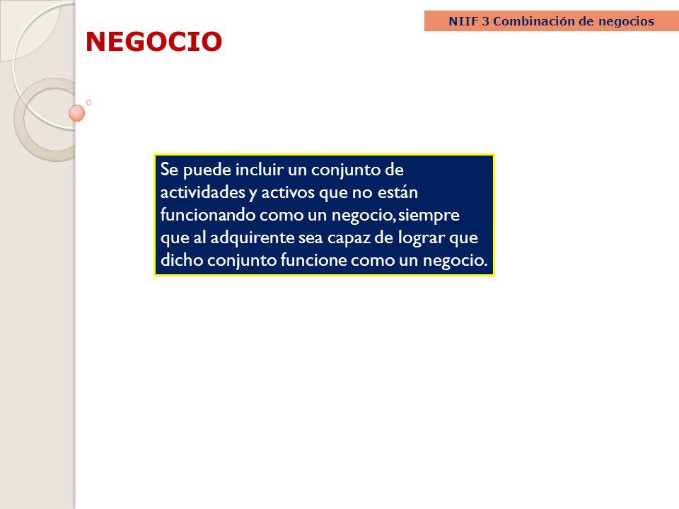 NEGOCIO NIIF 3 Combinación de negocios Se puede incluir un conjunto de actividades y activos que no están funcionando como un negocio, siempre que al