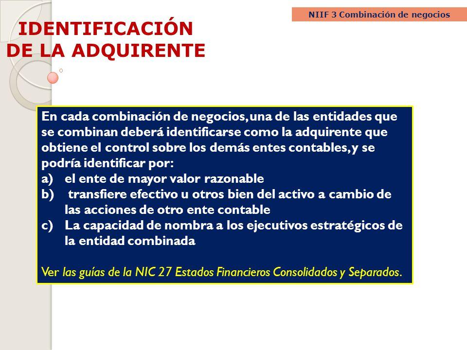 IDENTIFICACIÓN DE LA ADQUIRENTE NIIF 3 Combinación de negocios En cada combinación de negocios, una de las entidades que se combinan deberá identifica