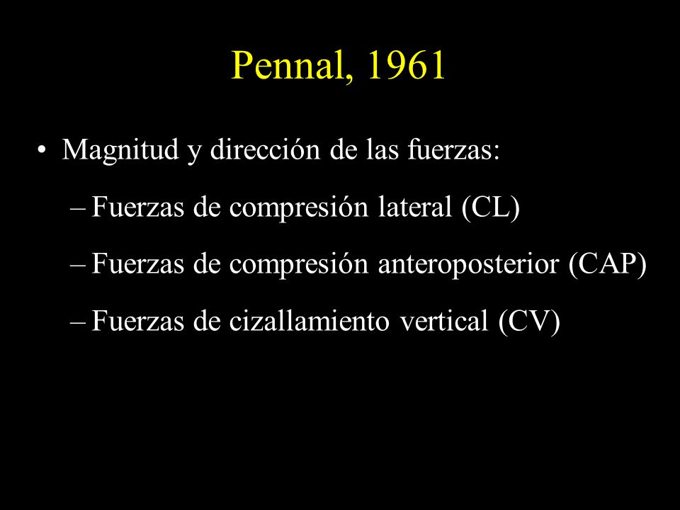 Pennal, 1961 Magnitud y dirección de las fuerzas: –Fuerzas de compresión lateral (CL) –Fuerzas de compresión anteroposterior (CAP) –Fuerzas de cizalla