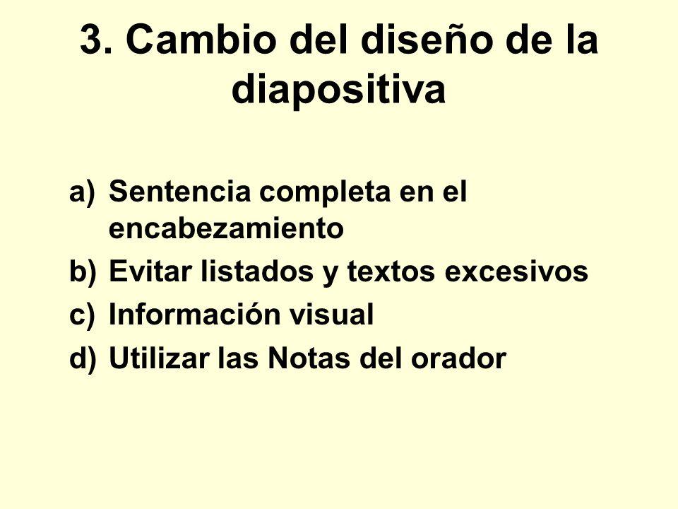3. Cambio del diseño de la diapositiva a)Sentencia completa en el encabezamiento b)Evitar listados y textos excesivos c)Información visual d)Utilizar
