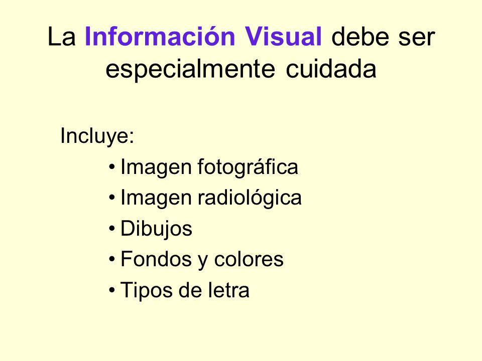 La Información Visual debe ser especialmente cuidada Incluye: Imagen fotográfica Imagen radiológica Dibujos Fondos y colores Tipos de letra