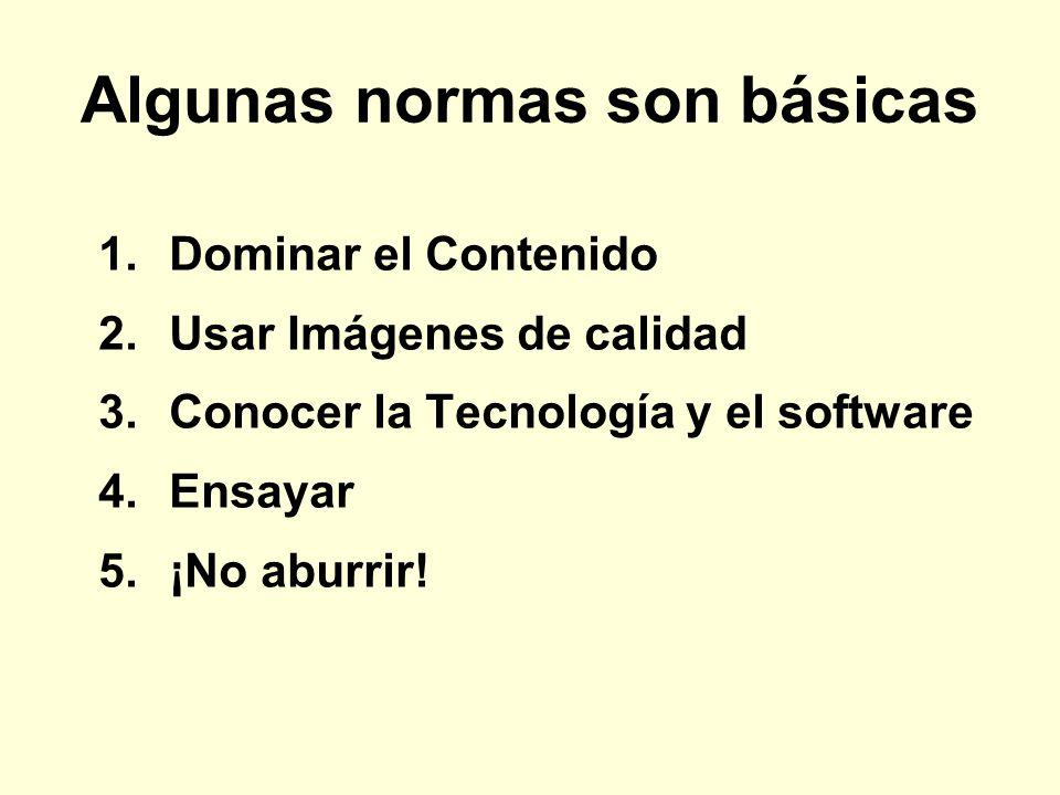 Algunas normas son básicas 1.Dominar el Contenido 2.Usar Imágenes de calidad 3.Conocer la Tecnología y el software 4.Ensayar 5.¡No aburrir!