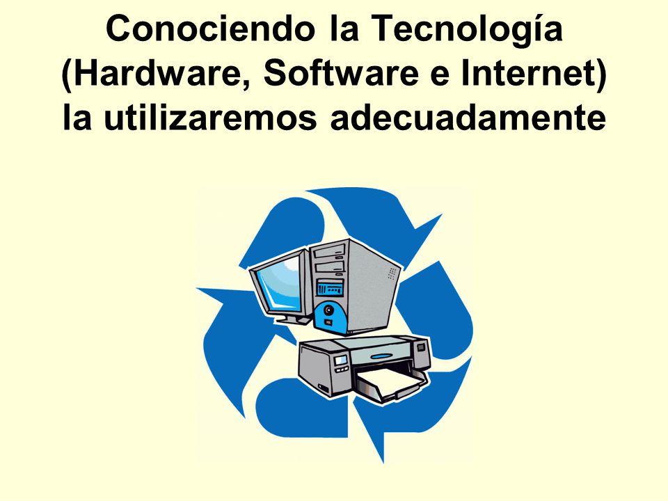 Conociendo la Tecnología (Hardware, Software e Internet) la utilizaremos adecuadamente