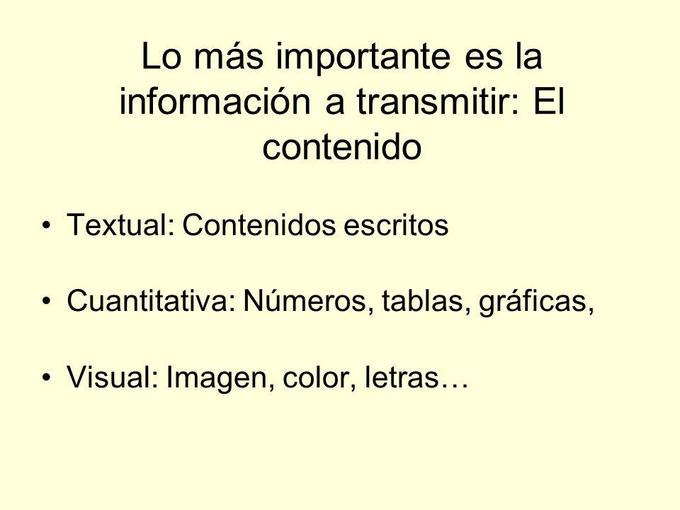 Lo más importante es la información a transmitir: El contenido Textual: Contenidos escritos Cuantitativa: Números, tablas, gráficas, Visual: Imagen, c