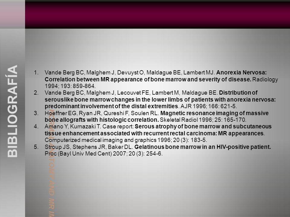 BIBLIOGRAFÍA 1.Vande Berg BC, Malghem J, Devuyst O, Maldague BE, Lambert MJ. Anorexia Nervosa: Correlation between MR appearance of bone marrow and se