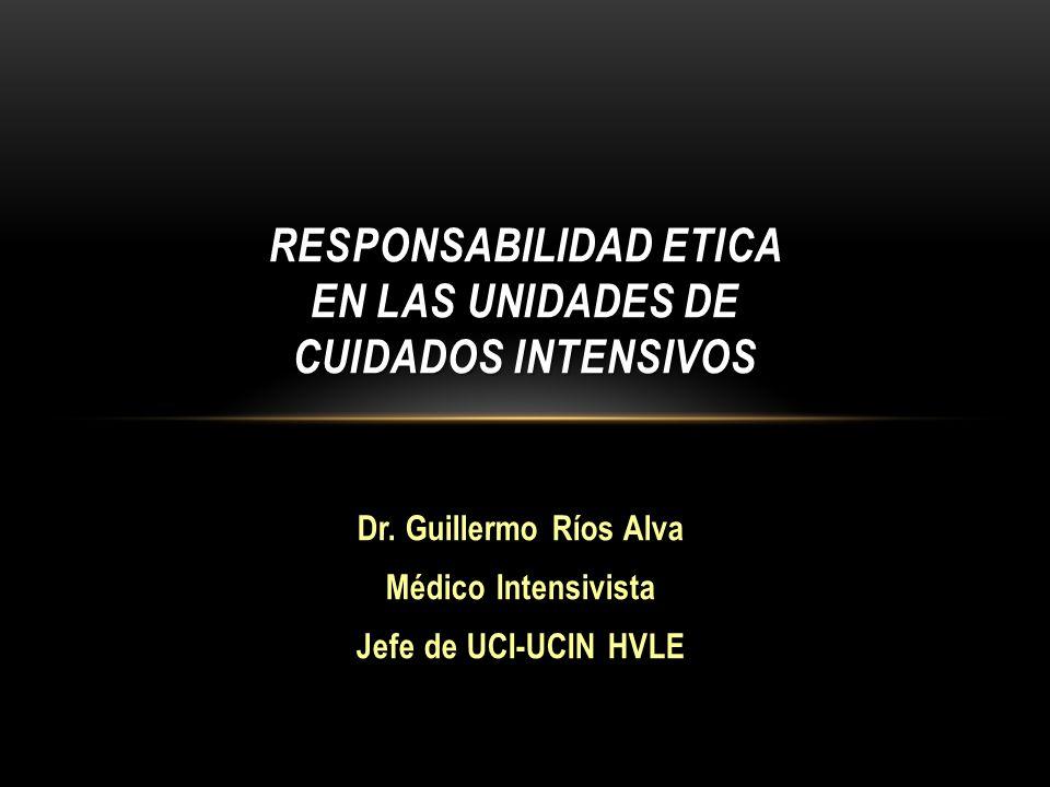 Dr. Guillermo Ríos Alva Médico Intensivista Jefe de UCI-UCIN HVLE RESPONSABILIDAD ETICA EN LAS UNIDADES DE CUIDADOS INTENSIVOS