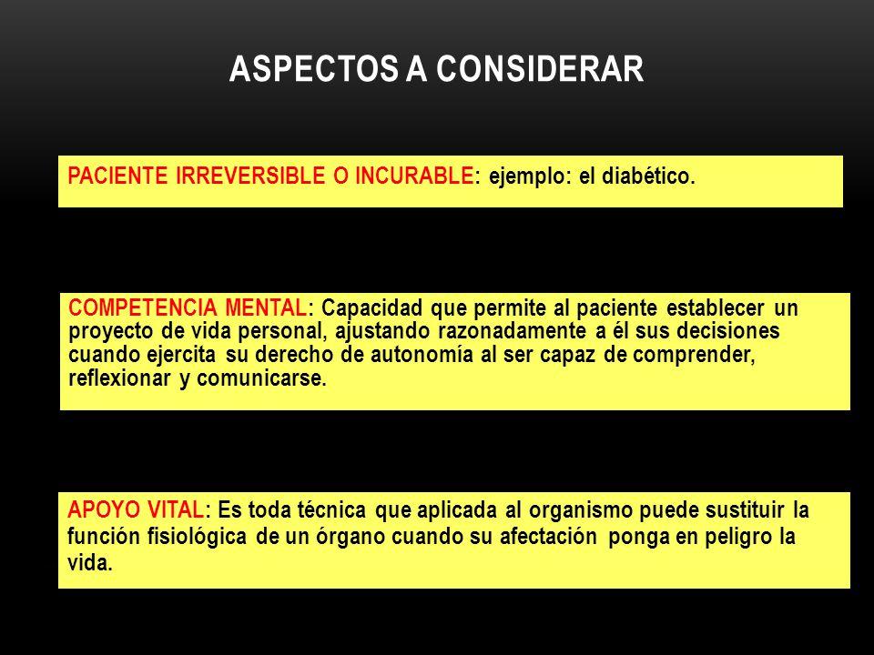 ASPECTOS A CONSIDERAR PACIENTE IRREVERSIBLE O INCURABLE: ejemplo: el diabético. COMPETENCIA MENTAL: Capacidad que permite al paciente establecer un pr