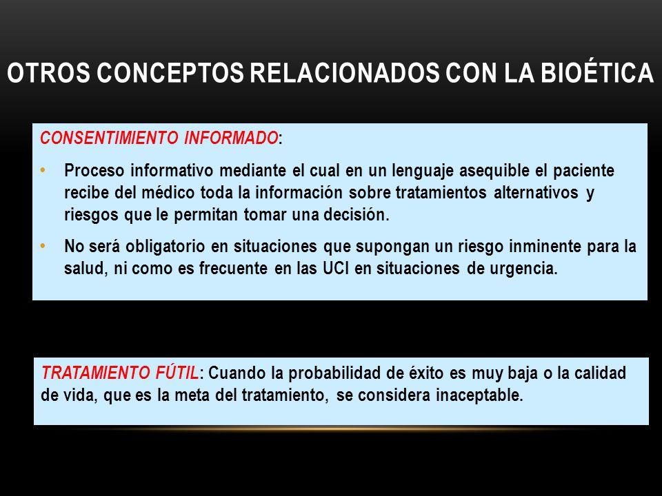 OTROS CONCEPTOS RELACIONADOS CON LA BIOÉTICA CONSENTIMIENTO INFORMADO : Proceso informativo mediante el cual en un lenguaje asequible el paciente reci